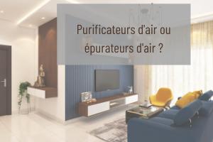 Quelles différences entre purificateurs d'air et épurateurs d'air ?